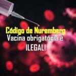 O Código de Nuremberg proíbe procedimentos médicos forçados, que incluem vacinas obrigatórias.